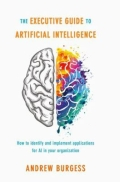 The Executive Guide to Artificial Intelligence - How to Identify and Implement Applications for AI in Your Organization, 1. udgave